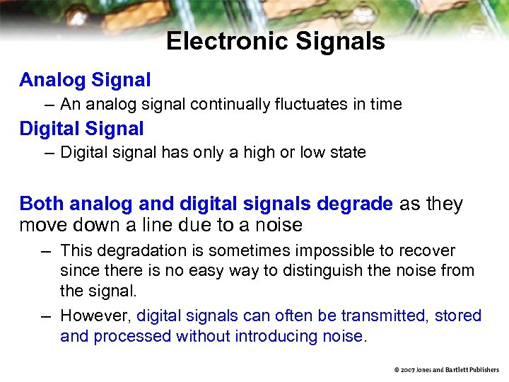 Electronic Signals Analog Signal – An analog signal continually fluctuates in time Digital Signal