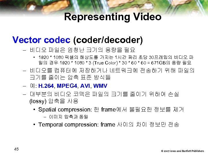 Representing Video Vector codec (coder/decoder) – 비디오 파일은 엄청난 크기의 용량을 필요 • 1920