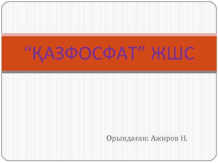 """""""ҚАЗФОСФАТ"""" ЖШС Орындаған: Ажиров Н."""