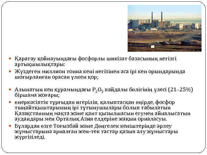 Қаратау қойнауындағы фосфорлы шикізат базасының негізгі артықшылықтары: Жүздеген миллион тонна кені негізінен аса