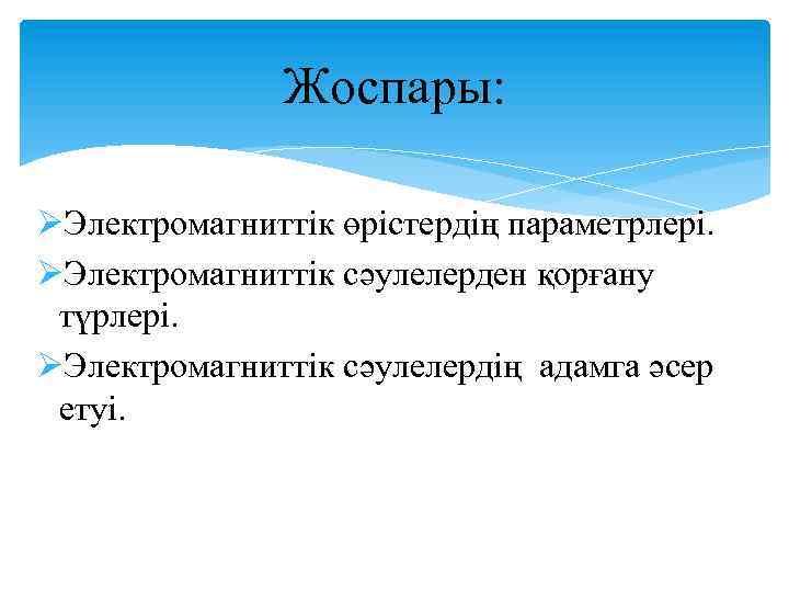Жоспары: ØЭлектромагниттік өрістердің параметрлері. ØЭлектромагниттік сәулелерден қорғану түрлері. ØЭлектромагниттік сәулелердің адамга әсер етуі.