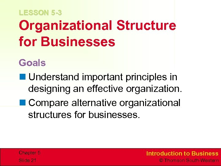 LESSON 5 -3 Organizational Structure for Businesses Goals n Understand important principles in designing