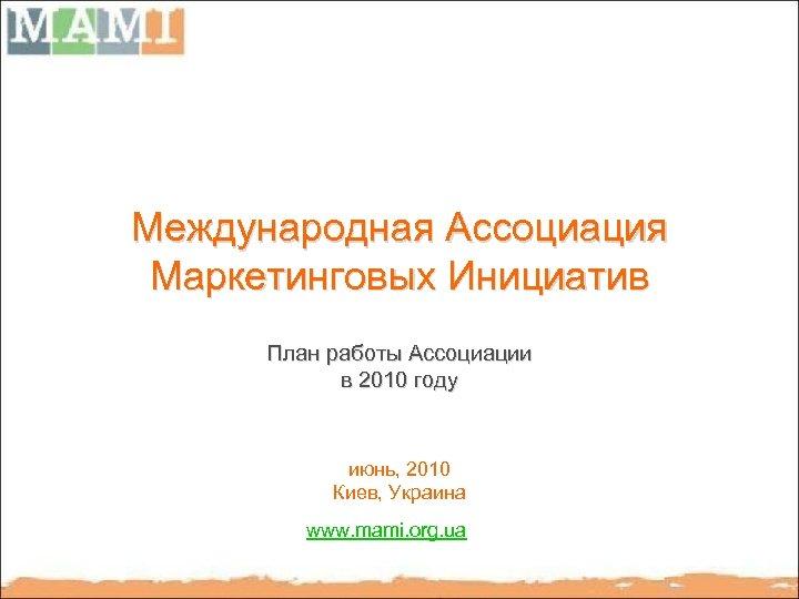 Международная Ассоциация Маркетинговых Инициатив План работы Ассоциации в 2010 году июнь, 2010 Киев, Украина