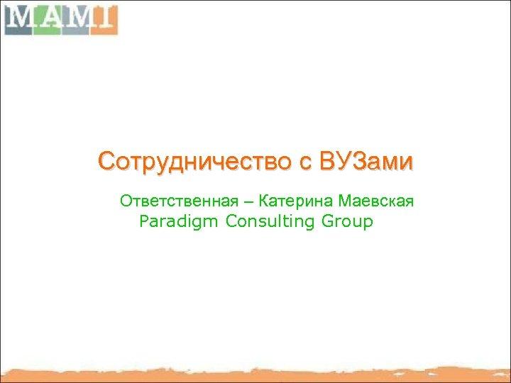 Сотрудничество с ВУЗами Ответственная – Катерина Маевская Paradigm Consulting Group