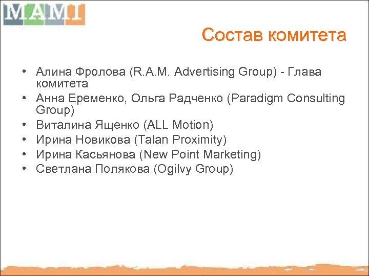 Состав комитета • Алина Фролова (R. A. M. Advertising Group) - Глава комитета •