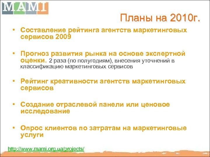 Планы на 2010 г. • Составление рейтинга агентств маркетинговых сервисов 2009 • Прогноз развития