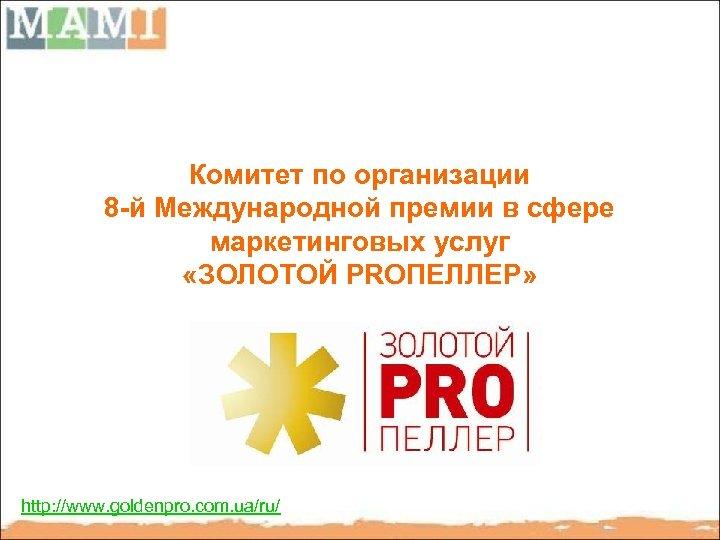 Комитет по организации 8 -й Международной премии в сфере маркетинговых услуг «ЗОЛОТОЙ PRОПЕЛЛЕР» http: