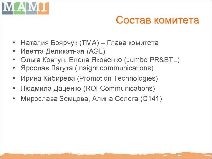 Состав комитета • • Наталия Боярчук (ТМА) – Глава комитета Иветта Деликатная (AGL) Ольга