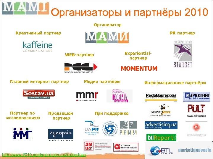 Организаторы и партнёры 2010 Организатор Креативный партнер PR-партнер Experientialпартнер WEB-партнер MOMENTUM Главный интернет партнер
