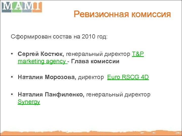 Ревизионная комиссия Сформирован состав на 2010 год: • Сергей Костюк, генеральный директор T&P marketing