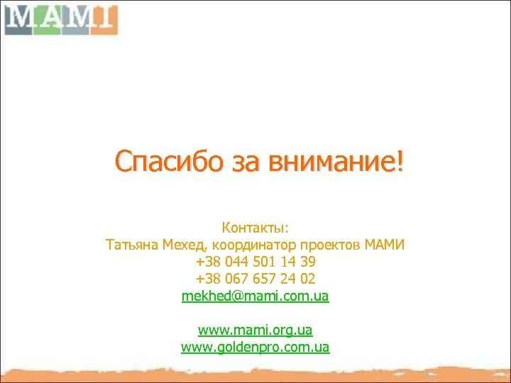 Спасибо за внимание! Контакты: Татьяна Мехед, координатор проектов МАМИ +38 044 501 14 39