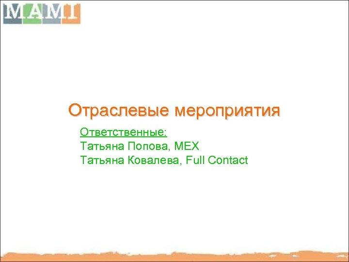 Отраслевые мероприятия Ответственные: Татьяна Попова, MEX Татьяна Ковалева, Full Contact