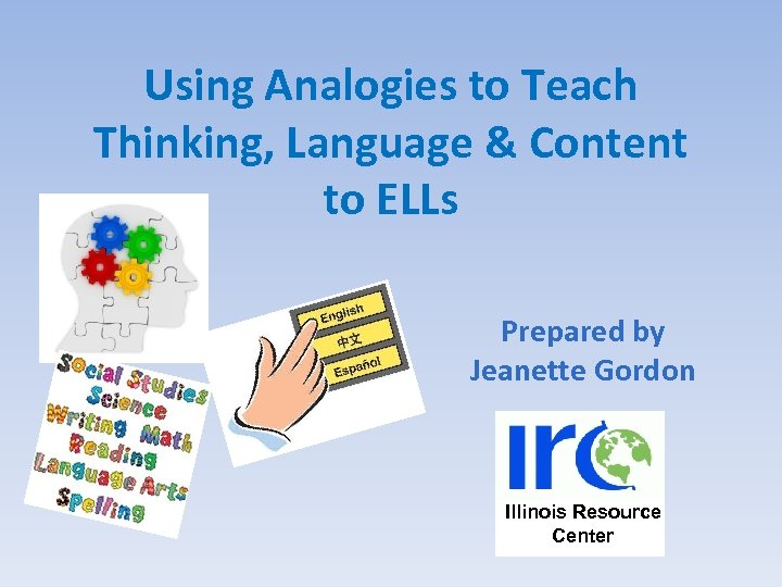 Using Analogies to Teach Thinking, Language & Content to ELLs Prepared by Jeanette Gordon