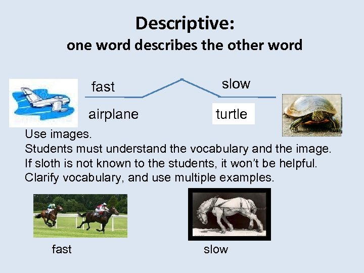 Descriptive: one word describes the other word fast airplane slow turtle sloth Use images.