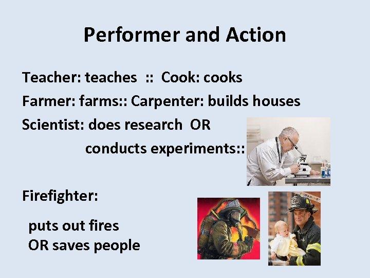 Performer and Action Teacher: teaches : : Cook: cooks Farmer: farms: : Carpenter: builds