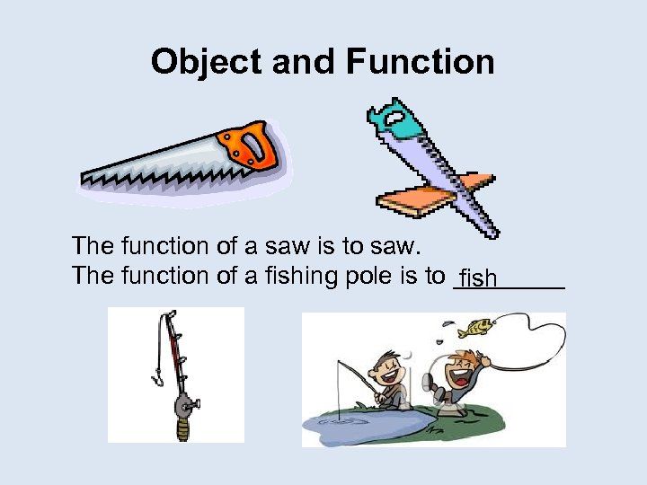 Object and Function The function of a saw is to saw. The function of