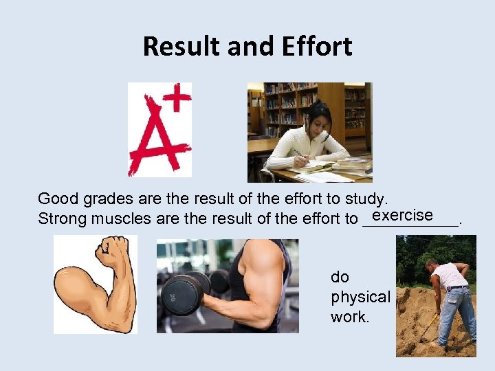 Result and Effort Good grades are the result of the effort to study. exercise