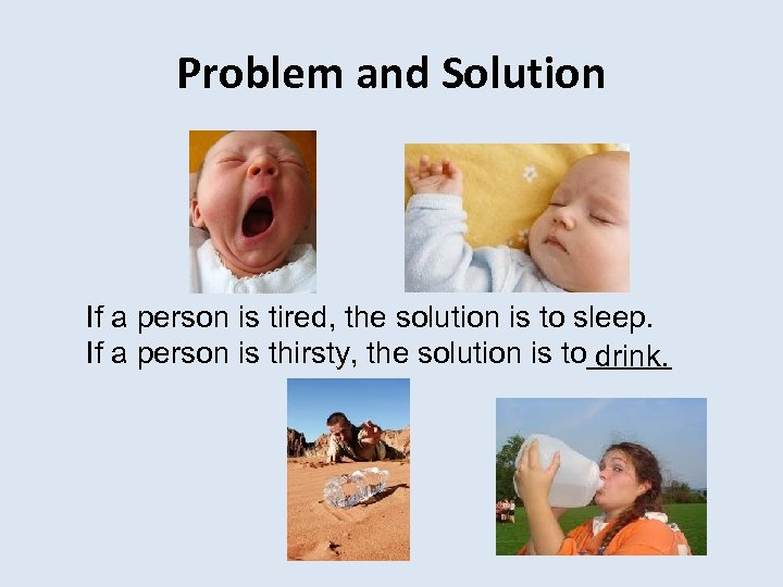 Problem and Solution If a person is tired, the solution is to sleep. If