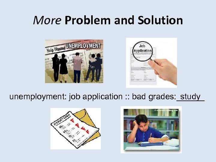 More Problem and Solution unemployment: job application : : bad grades: ______ study