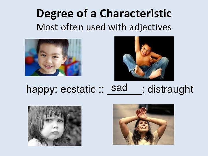 Degree of a Characteristic Most often used with adjectives sad happy: ecstatic : :