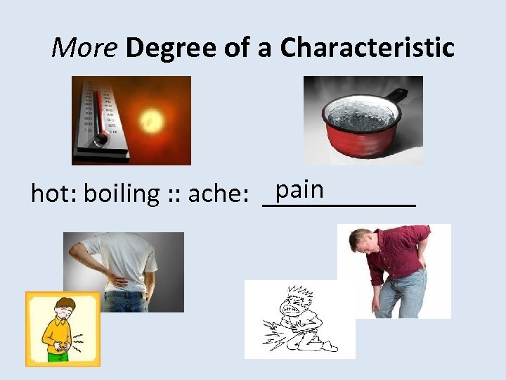 More Degree of a Characteristic pain hot: boiling : : ache: ______