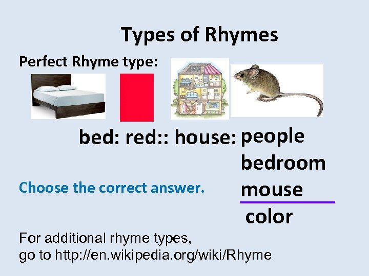 Types of Rhymes Perfect Rhyme type: people bed: red: : house: Choose the correct