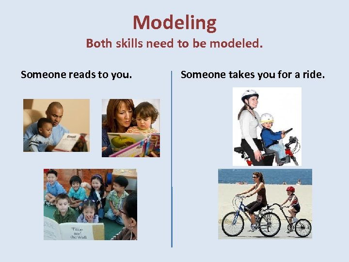 Modeling Both skills need to be modeled. Someone reads to you. Someone takes you