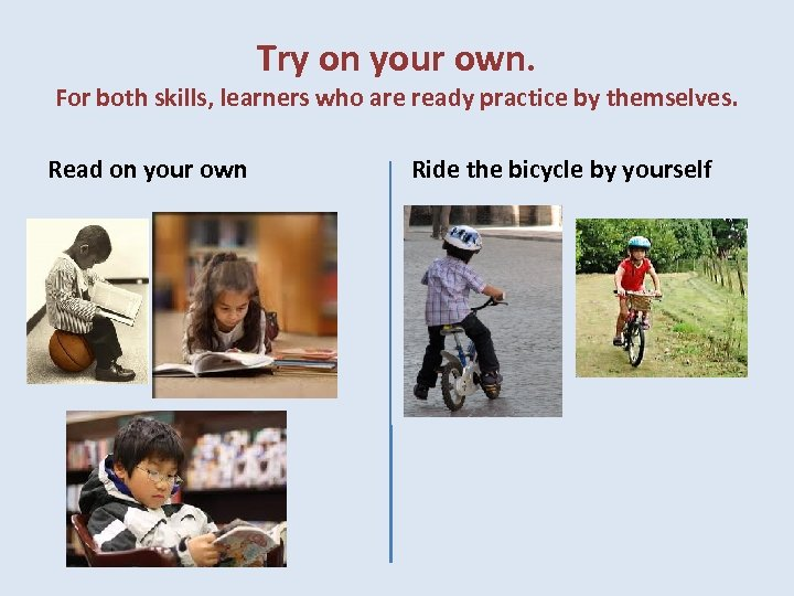 Try on your own. For both skills, learners who are ready practice by themselves.