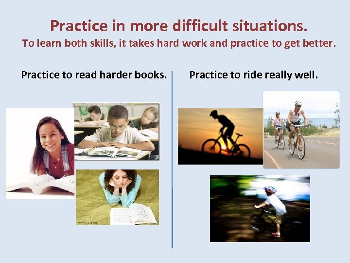 Practice in more difficult situations. To learn both skills, it takes hard work and
