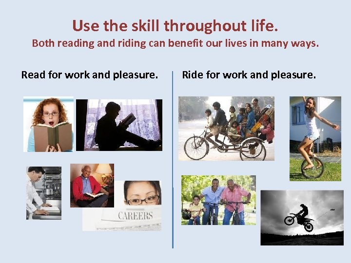 Use the skill throughout life. Both reading and riding can benefit our lives in