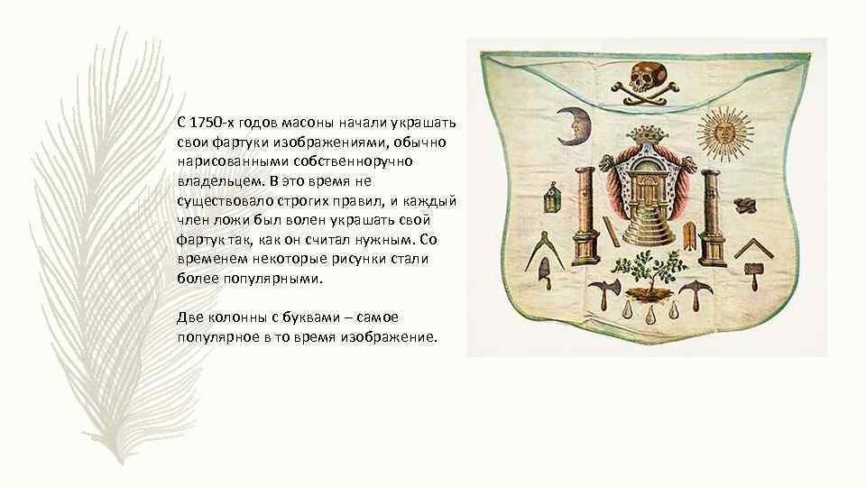 С 1750 -х годов масоны начали украшать свои фартуки изображениями, обычно нарисованными собственноручно владельцем.