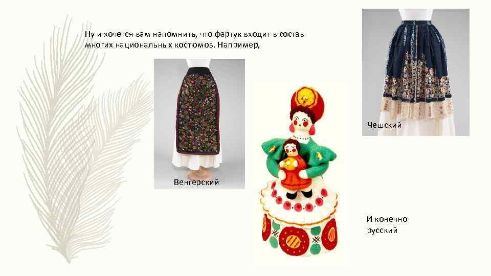 Ну и хочется вам напомнить, что фартук входит в состав многих национальных костюмов. Например,