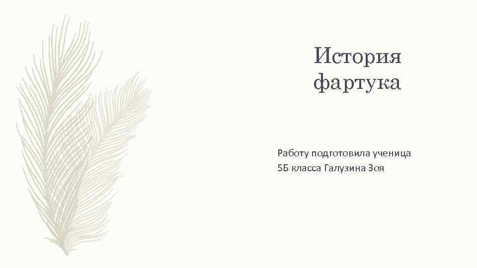 История фартука Работу подготовила ученица 5 Б класса Галузина Зоя