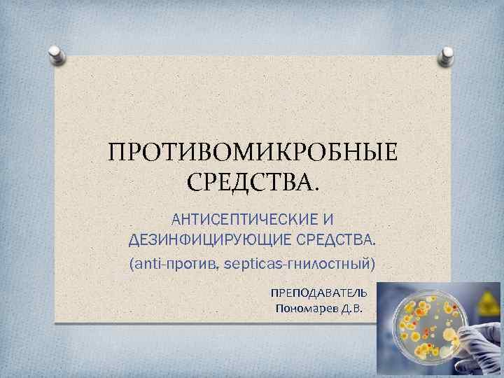 ПРОТИВОМИКРОБНЫЕ СРЕДСТВА. АНТИСЕПТИЧЕСКИЕ И ДЕЗИНФИЦИРУЮЩИЕ СРЕДСТВА. (anti-против, septicas-гнилостный) ПРЕПОДАВАТЕЛЬ Пономарев Д. В.