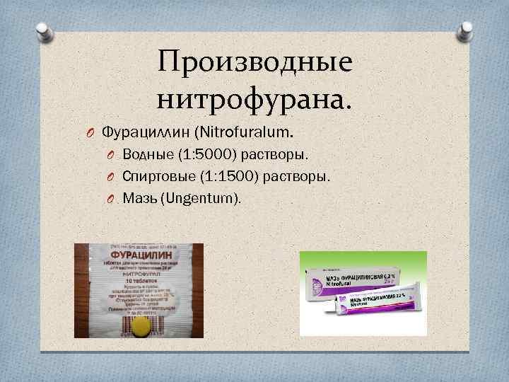 Производные нитрофурана. O Фурациллин (Nitrofuralum. O Водные (1: 5000) растворы. O Спиртовые (1: 1500)