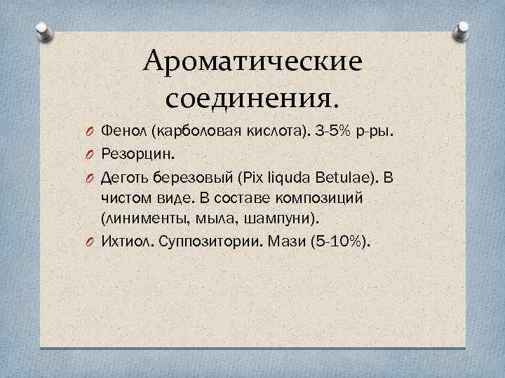 Ароматические соединения. O Фенол (карболовая кислота). 3 -5% р-ры. O Резорцин. O Деготь березовый