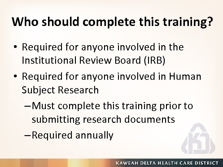 Who should complete this training? • Required for anyone involved in the Institutional Review