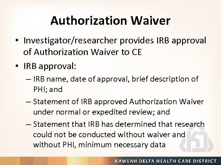 Authorization Waiver • Investigator/researcher provides IRB approval of Authorization Waiver to CE • IRB