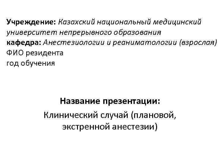 Учреждение: Казахский национальный медицинский университет непрерывного образования кафедра: Анестезиологии и реаниматологии (взрослая) ФИО резидента