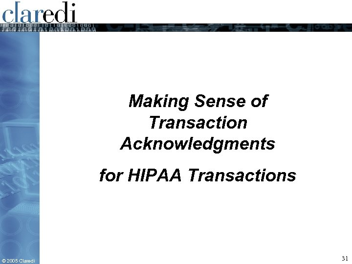 Making Sense of Transaction Acknowledgments for HIPAA Transactions © 2005 Claredi 31
