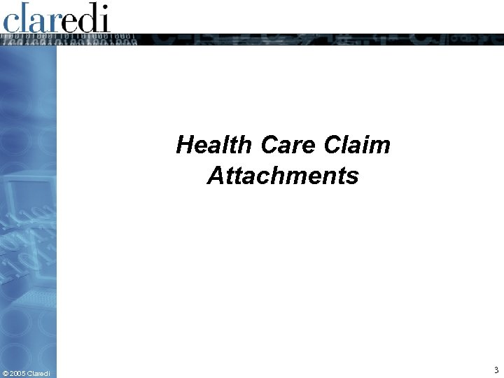 Health Care Claim Attachments © 2005 Claredi 3