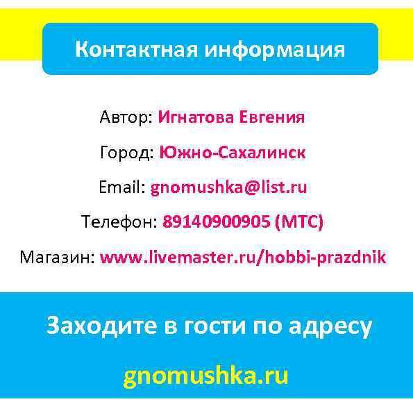 Контактная информация Автор: Игнатова Евгения Город: Южно-Сахалинск Email: gnomushka@list. ru Телефон: 89140900905 (МТС) Магазин: