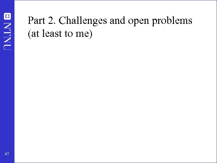 Part 2. Challenges and open problems (at least to me) 47
