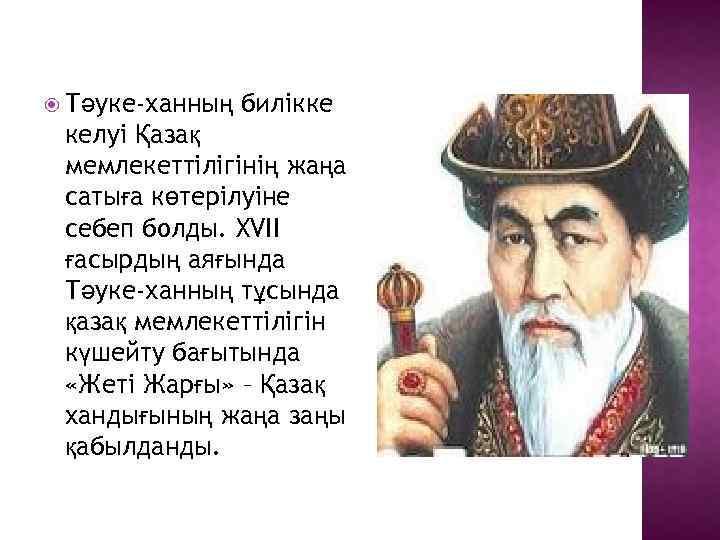 Тәуке-ханның билікке келуі Қазақ мемлекеттілігінің жаңа сатыға көтерілуіне себеп болды. XVII ғасырдың аяғында
