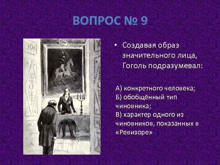 ВОПРОС № 9 • Создавая образ значительного лица, Гоголь подразумевал: А) конкретного человека; Б)