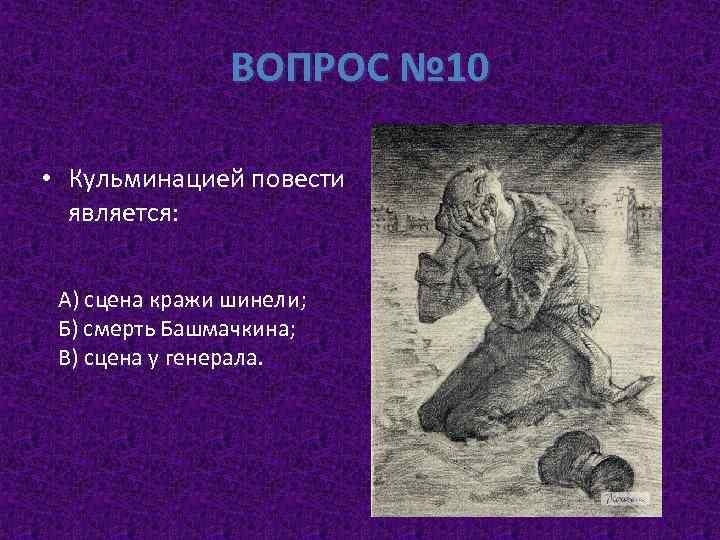 ВОПРОС № 10 • Кульминацией повести является: А) сцена кражи шинели; Б) смерть Башмачкина;