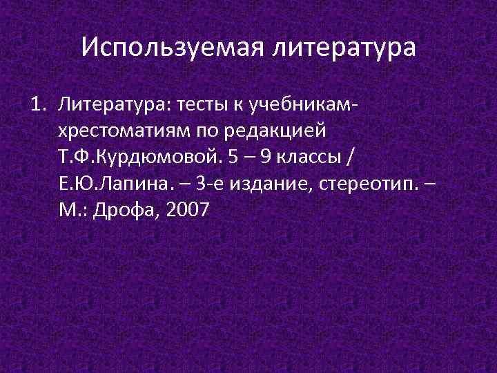 Используемая литература 1. Литература: тесты к учебникамхрестоматиям по редакцией Т. Ф. Курдюмовой. 5 –