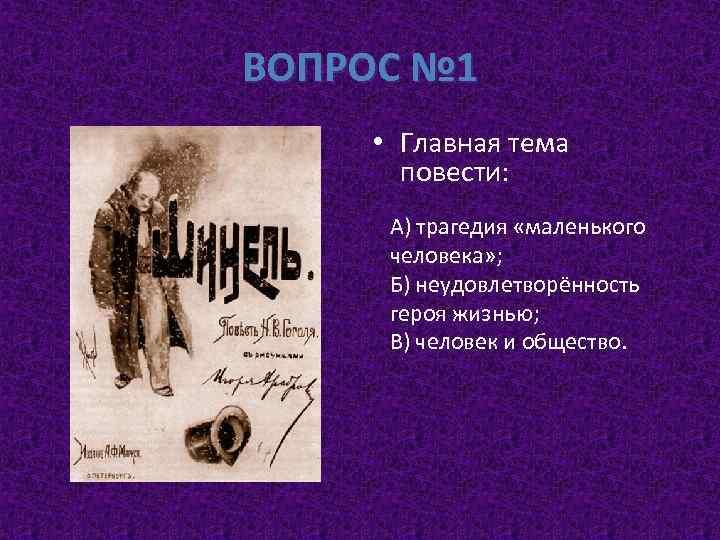 ВОПРОС № 1 • Главная тема повести: А) трагедия «маленького человека» ; Б) неудовлетворённость