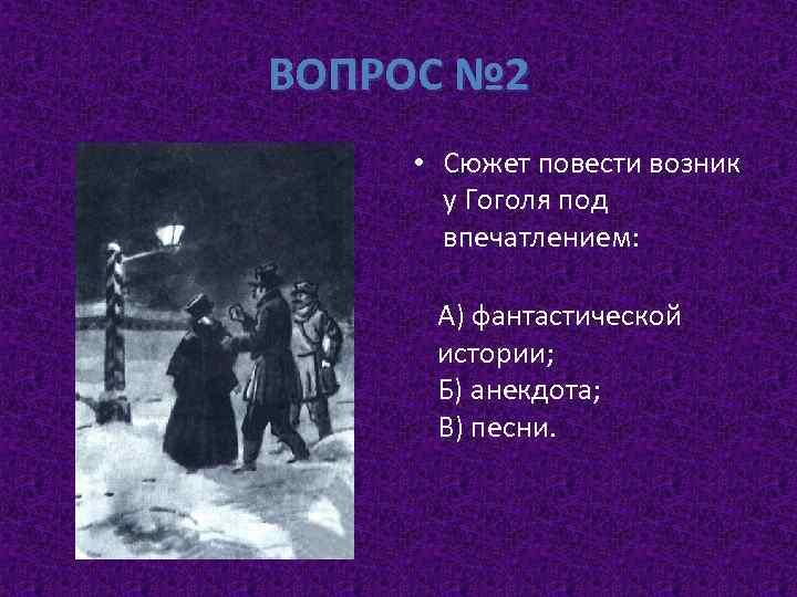 ВОПРОС № 2 • Сюжет повести возник у Гоголя под впечатлением: А) фантастической истории;