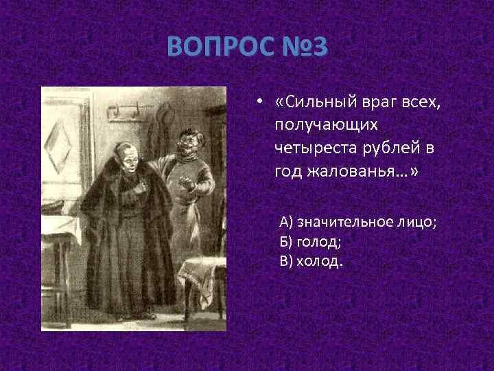 ВОПРОС № 3 • «Сильный враг всех, получающих четыреста рублей в год жалованья…» А)